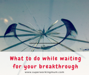 What to do when waiting for your breakthrough